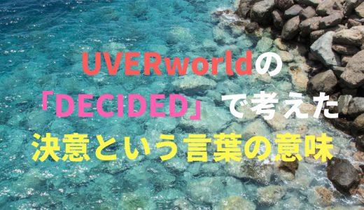 UVERworldの「DECIDED」で考えた、決意という言葉の意味