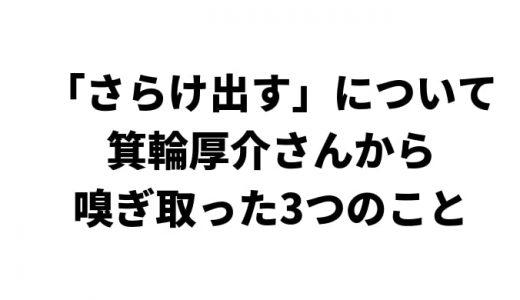 「さらけ出す」について編集者・箕輪厚介さんから嗅ぎ取った3つのこと