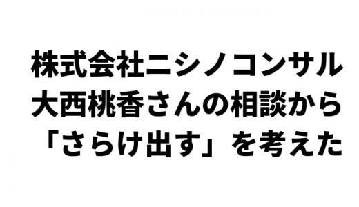 株式会社ニシノコンサル・AKB大西桃香さんの相談から「さらけ出す」を考えた