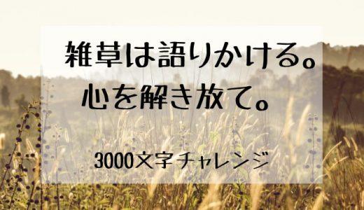 【3000文字チャレンジ】雑草は語りかける。心を解き放て。