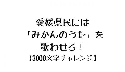 愛媛県民には「みかんのうた」を歌わせろ!【3000文字チャレンジ】