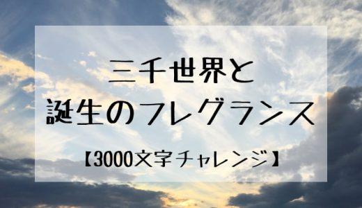 【3000文字チャレンジ】三千世界と誕生のフレグランス