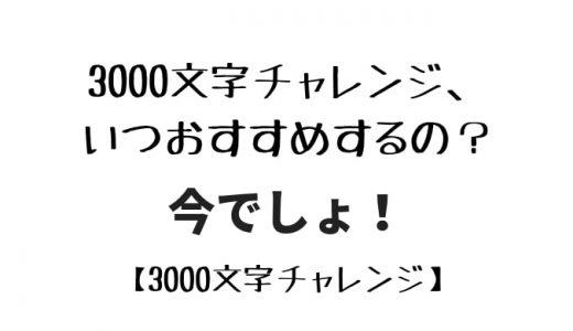 【3000文字チャレンジ】3000文字チャレンジ、いつおすすめするの?今でしょ!