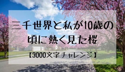 【3000文字チャレンジ】三千世界と私が10歳の頃に熱く見た桜