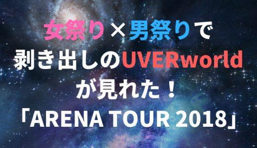 女祭り×男祭りで剥き出しのUVERworldが見れた!「ARENA TOUR 2018」