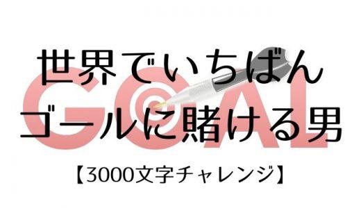 世界でいちばんゴールに賭ける男【3000文字チャレンジ】