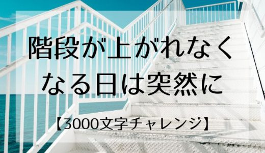 階段が上がれなくなる日は突然に【3000文字チャレンジ】