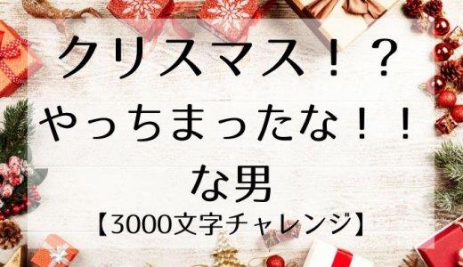 クリスマス!?やっちまったな!!な男【3000文字チャレンジ】