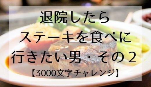 退院したらステーキを食べに行きたい男・その2【3000文字チャレンジ】