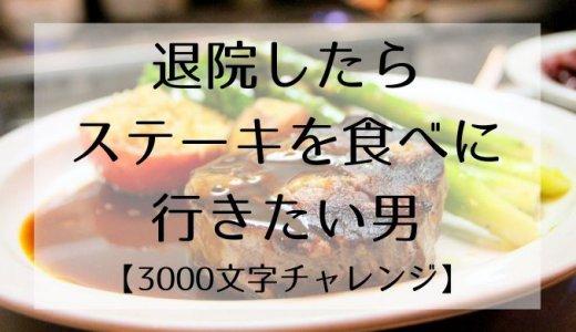 退院したらステーキを食べに行きたい男【3000文字チャレンジ】