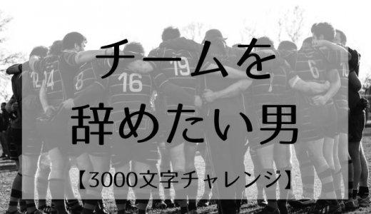 チームを辞めたい男【3000文字チャレンジ】