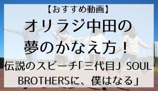 【おすすめ動画】オリラジ中田の夢のかなえ方!伝説のスピーチ「三代目J SOUL BROTHERSに、僕はなる」