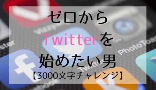 ゼロからTwitterを始めたい男【3000文字チャレンジ】