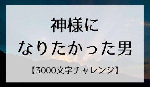 神様になりたかった男【3000文字チャレンジ】