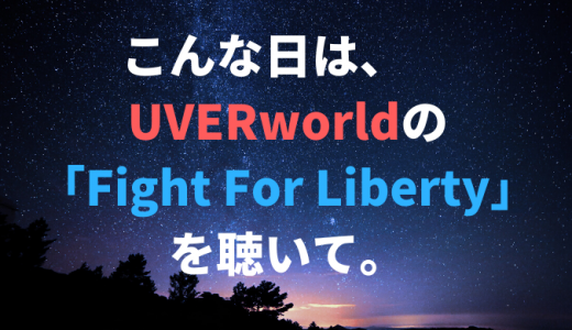 こんな日は、UVERworldの「Fight For Liberty」を聴いて。