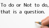 【日記】To do or Not to do, that is a question.
